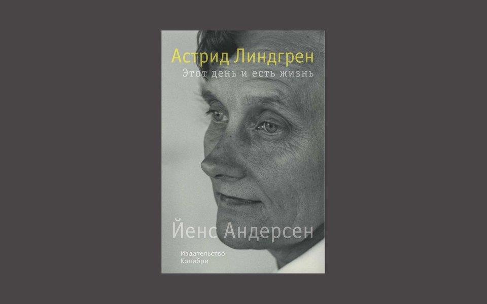 Йенс Андерсен. «Астрид Линдгрен. Этот день иесть жизнь»